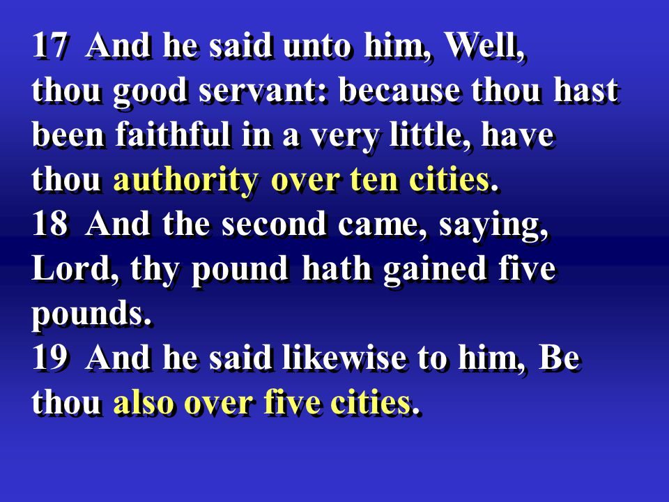 17 And he said unto him, Well, thou good servant: because thou hast been faithful in a very little, have thou authority over ten cities.