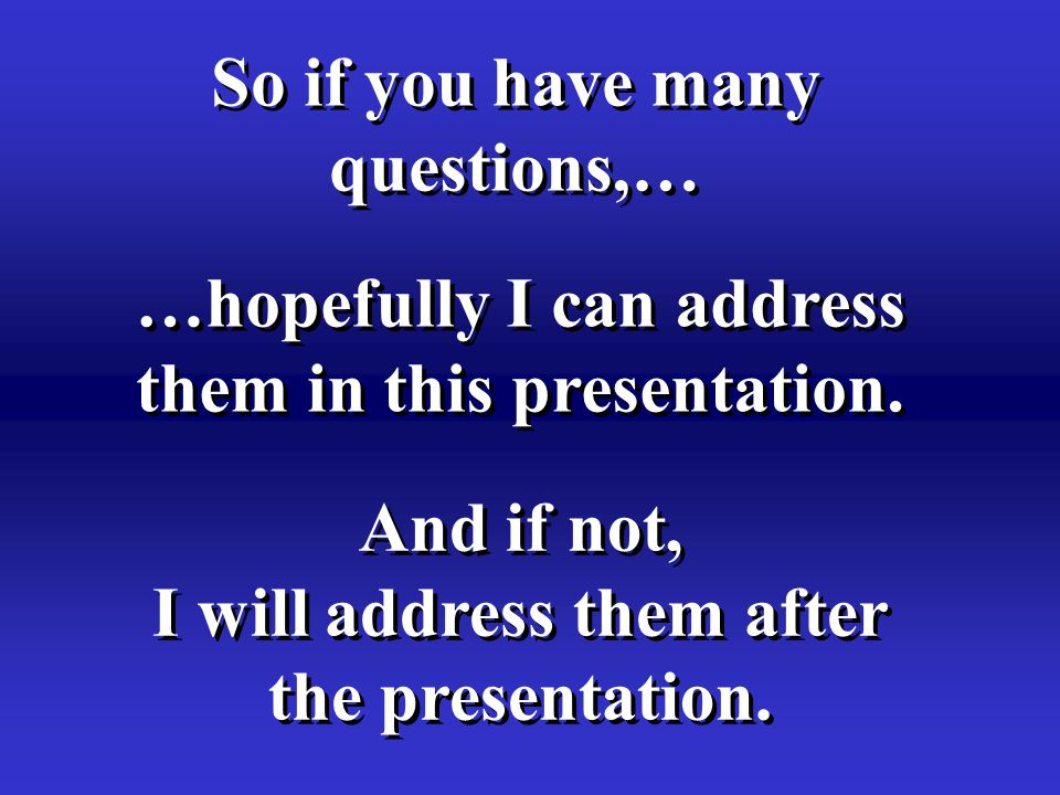 So if you have many questions,… So if you have many questions,… …hopefully I can address them in this presentation.