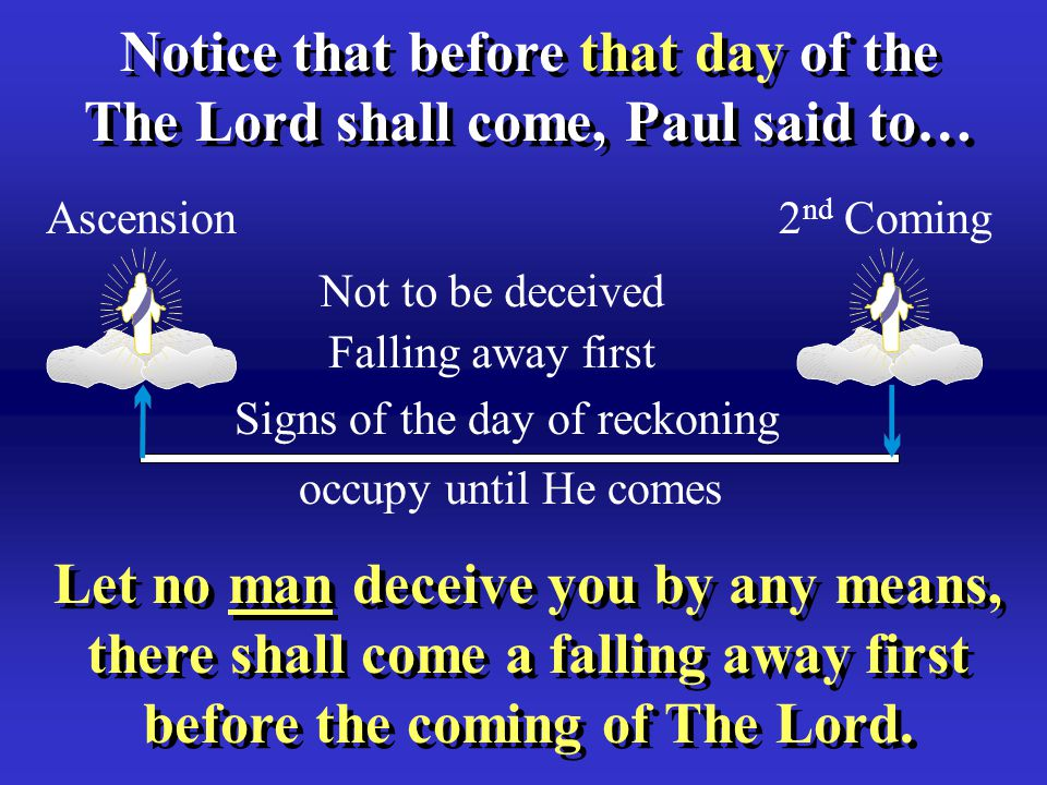 Notice that before that day of the The Lord shall come, Paul said to… Notice that before that day of the The Lord shall come, Paul said to… Let no man deceive you by any means, there shall come a falling away first before the coming of The Lord.