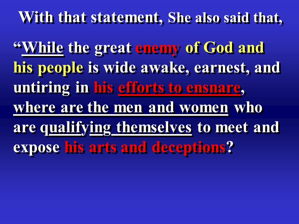With that statement, She also said that, While the great enemy of God and his people is wide awake, earnest, and untiring in his efforts to ensnare, where are the men and women who are qualifying themselves to meet and expose his arts and deceptions.