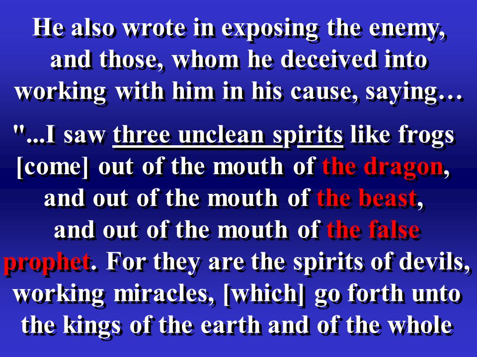 He also wrote in exposing the enemy, and those, whom he deceived into working with him in his cause, saying… ...I saw three unclean spirits like frogs [come] out of the mouth of the dragon, and out of the mouth of the beast, and out of the mouth of the false prophet.