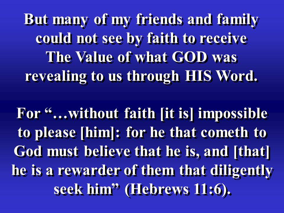 But many of my friends and family could not see by faith to receive The Value of what GOD was revealing to us through HIS Word.