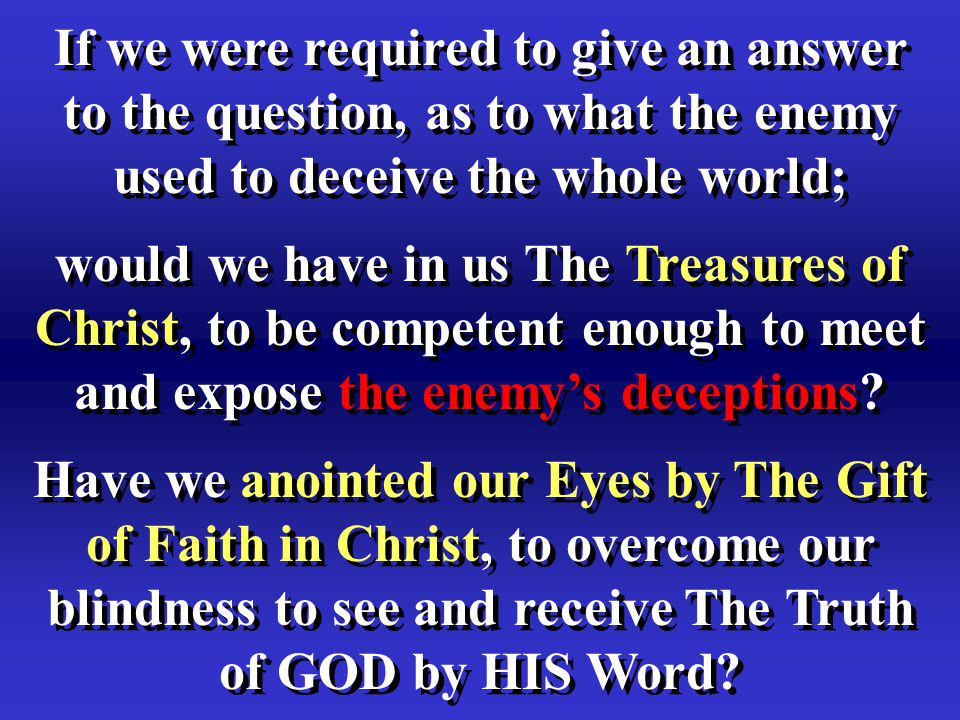 If we were required to give an answer to the question, as to what the enemy used to deceive the whole world; would we have in us The Treasures of Christ, to be competent enough to meet and expose the enemy's deceptions.