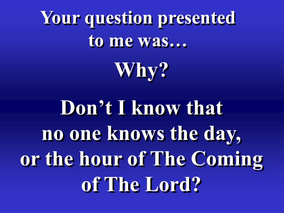 Why? Your question presented to me was… Your question presented to me was… Don't I know that no one knows the day, or the hour of The Coming of The Lo