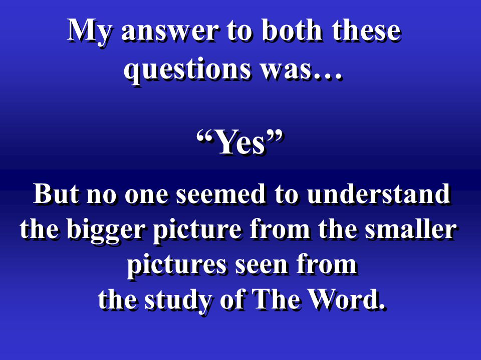 Yes My answer to both these questions was… My answer to both these questions was… But no one seemed to understand the bigger picture from the smaller pictures seen from the study of The Word.