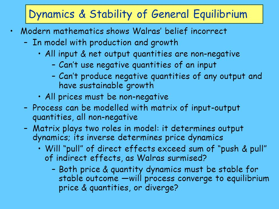 Dynamics & Stability of General Equilibrium Modern mathematics shows Walras' belief incorrect –In model with production and growth All input & net out