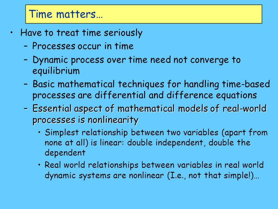 Time matters… Have to treat time seriously –Processes occur in time –Dynamic process over time need not converge to equilibrium –Basic mathematical te