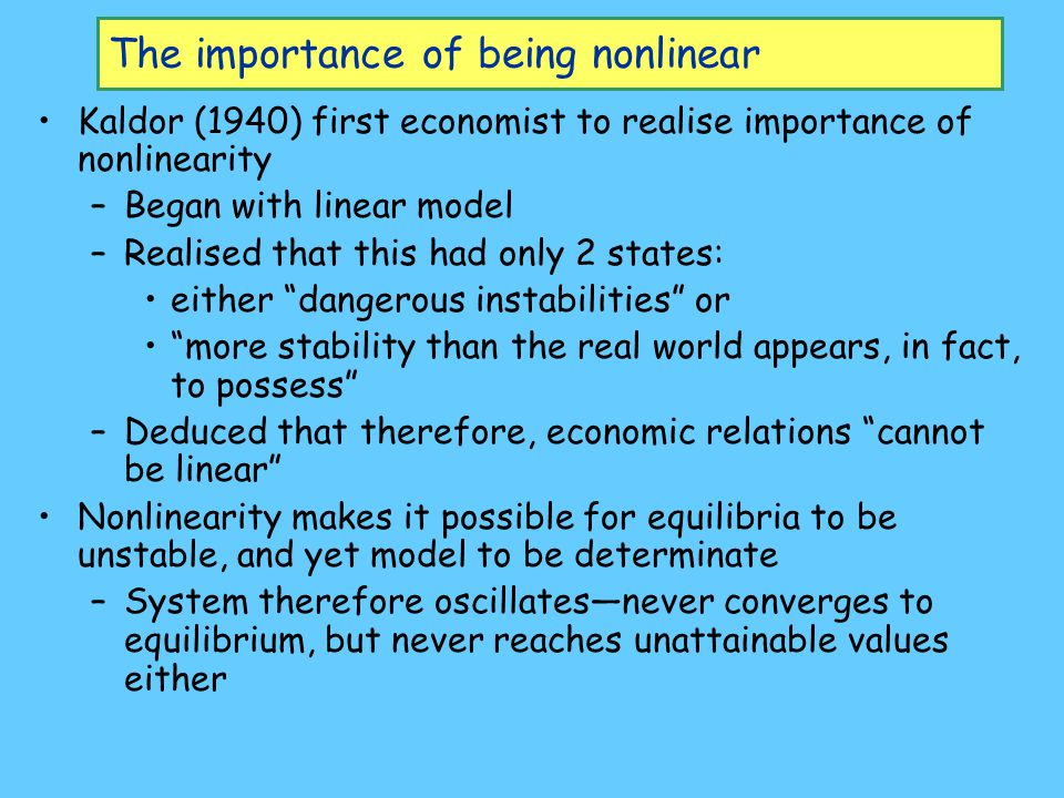 The importance of being nonlinear Kaldor (1940) first economist to realise importance of nonlinearity –Began with linear model –Realised that this had