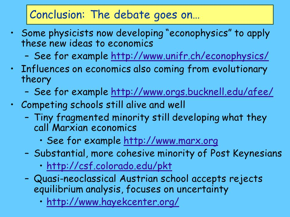 """Conclusion: The debate goes on… Some physicists now developing """"econophysics"""" to apply these new ideas to economics –See for example http://www.unifr."""