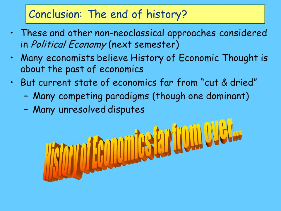 Conclusion: The end of history? These and other non-neoclassical approaches considered in Political Economy (next semester) Many economists believe Hi