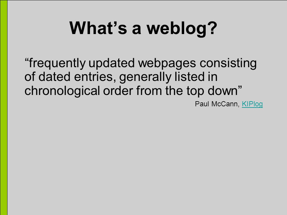 "What's a weblog? ""frequently updated webpages consisting of dated entries, generally listed in chronological order from the top down"" Paul McCann, KIP"