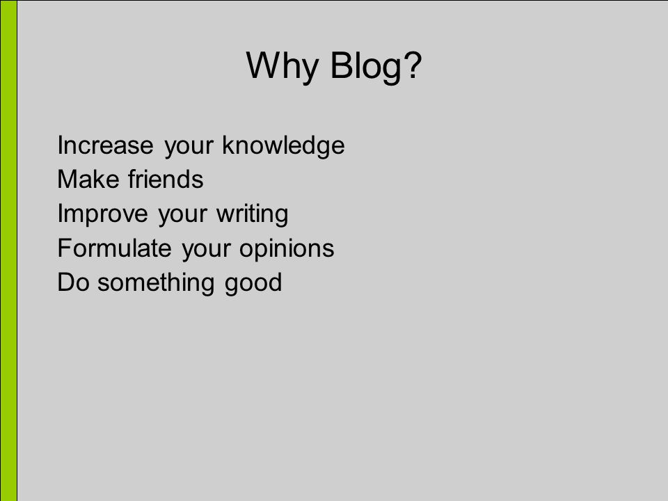 Why Blog? Increase your knowledge Make friends Improve your writing Formulate your opinions Do something good
