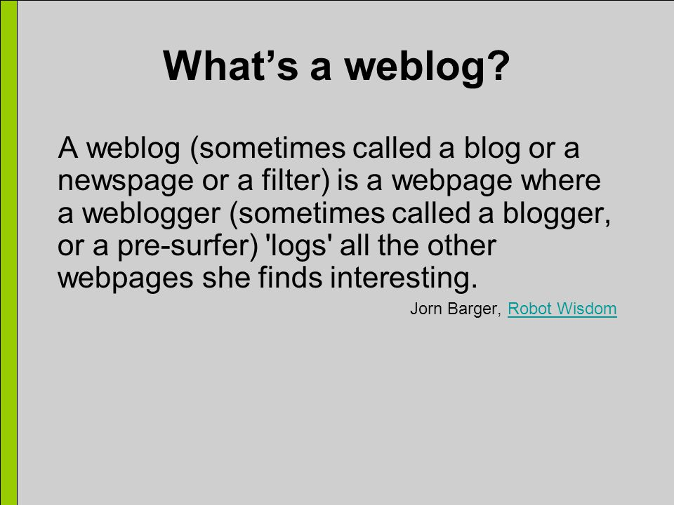 What's a weblog? A weblog (sometimes called a blog or a newspage or a filter) is a webpage where a weblogger (sometimes called a blogger, or a pre-sur