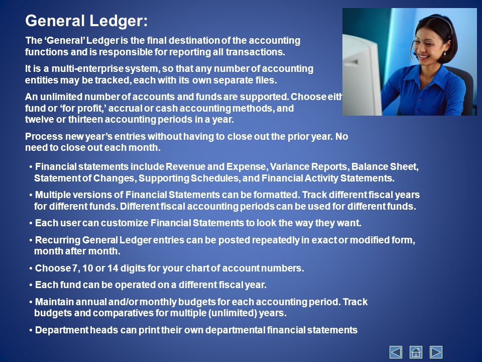 General Ledger: The 'General' Ledger is the final destination of the accounting functions and is responsible for reporting all transactions.