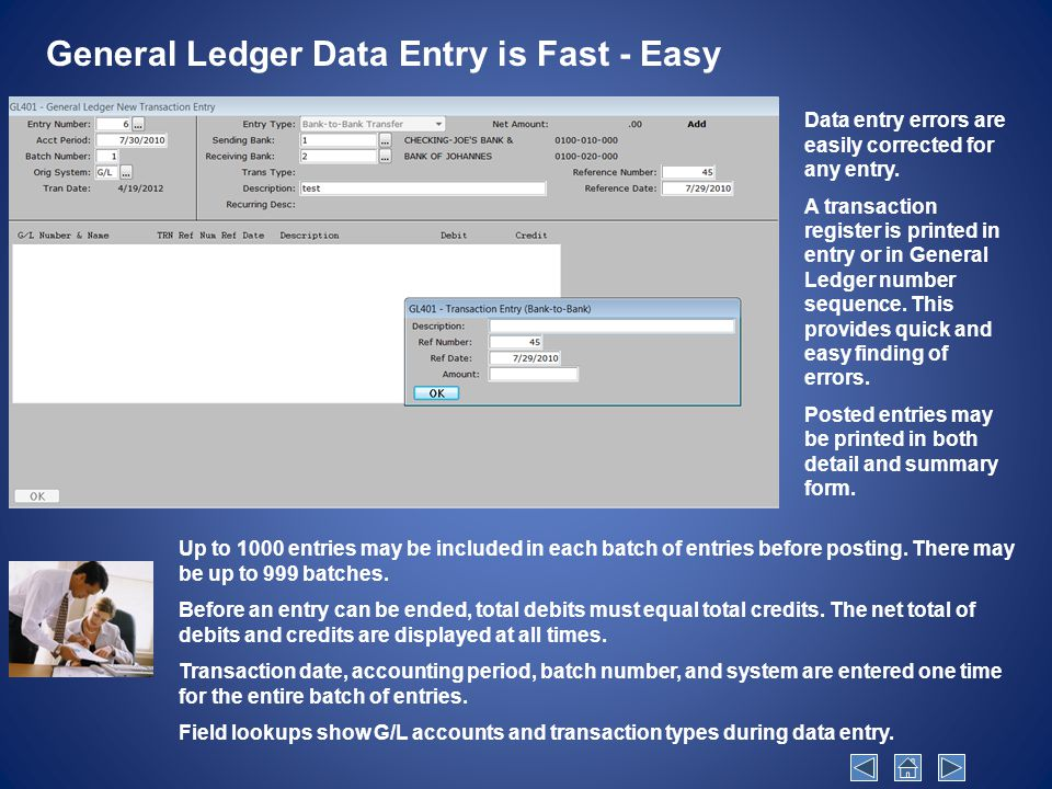 General Ledger Data Entry is Fast - Easy Up to 1000 entries may be included in each batch of entries before posting.