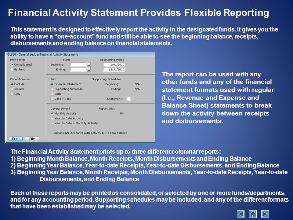 Financial Activity Statement Provides Flexible Reporting The Financial Activity Statement prints up to three different columnar reports: 1) Beginning Month Balance, Month Receipts, Month Disbursements and Ending Balance 2) Beginning Year Balance, Year-to-date Receipts, Year-to-date Disbursements, and Ending Balance 3) Beginning Year Balance, Month Receipts, Month Disbursements, Year-to-date Receipts, Year-to-date Disbursements, and Ending Balance Each of these reports may be printed as consolidated, or selected by one or more funds/departments, and for any accounting period.