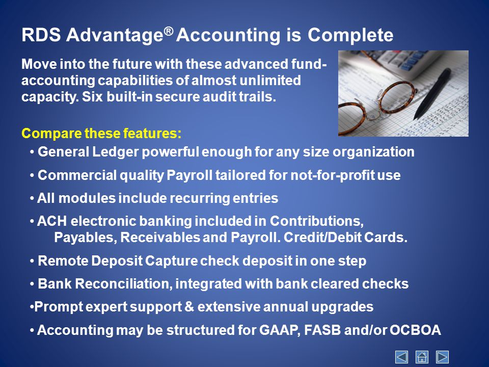 General Ledger powerful enough for any size organization Commercial quality Payroll tailored for not-for-profit use All modules include recurring entries ACH electronic banking included in Contributions, Payables, Receivables and Payroll.