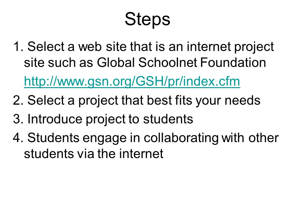 Steps 1. Select a web site that is an internet project site such as Global Schoolnet Foundation http://www.gsn.org/GSH/pr/index.cfm 2. Select a projec