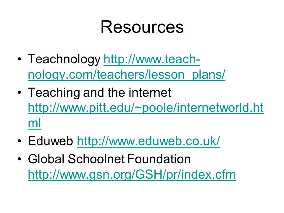 Resources Teachnology http://www.teach- nology.com/teachers/lesson_plans/http://www.teach- nology.com/teachers/lesson_plans/ Teaching and the internet http://www.pitt.edu/~poole/internetworld.ht ml http://www.pitt.edu/~poole/internetworld.ht ml Eduweb http://www.eduweb.co.uk/http://www.eduweb.co.uk/ Global Schoolnet Foundation http://www.gsn.org/GSH/pr/index.cfm http://www.gsn.org/GSH/pr/index.cfm