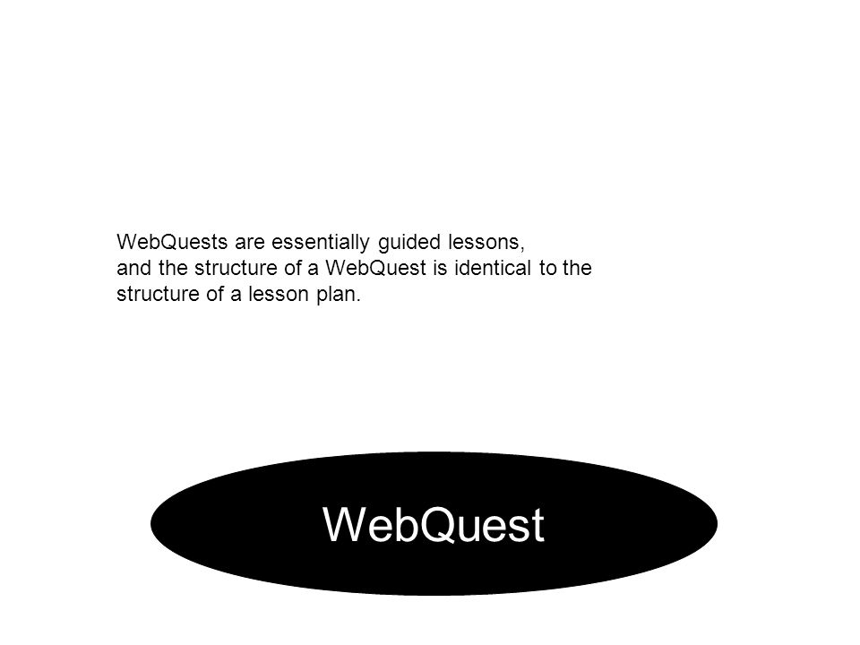 WebQuest WebQuests are essentially guided lessons, and the structure of a WebQuest is identical to the structure of a lesson plan.