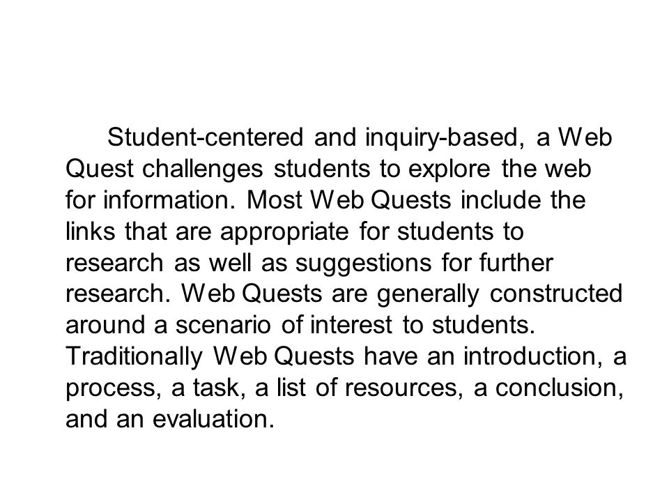Student-centered and inquiry-based, a Web Quest challenges students to explore the web for information.