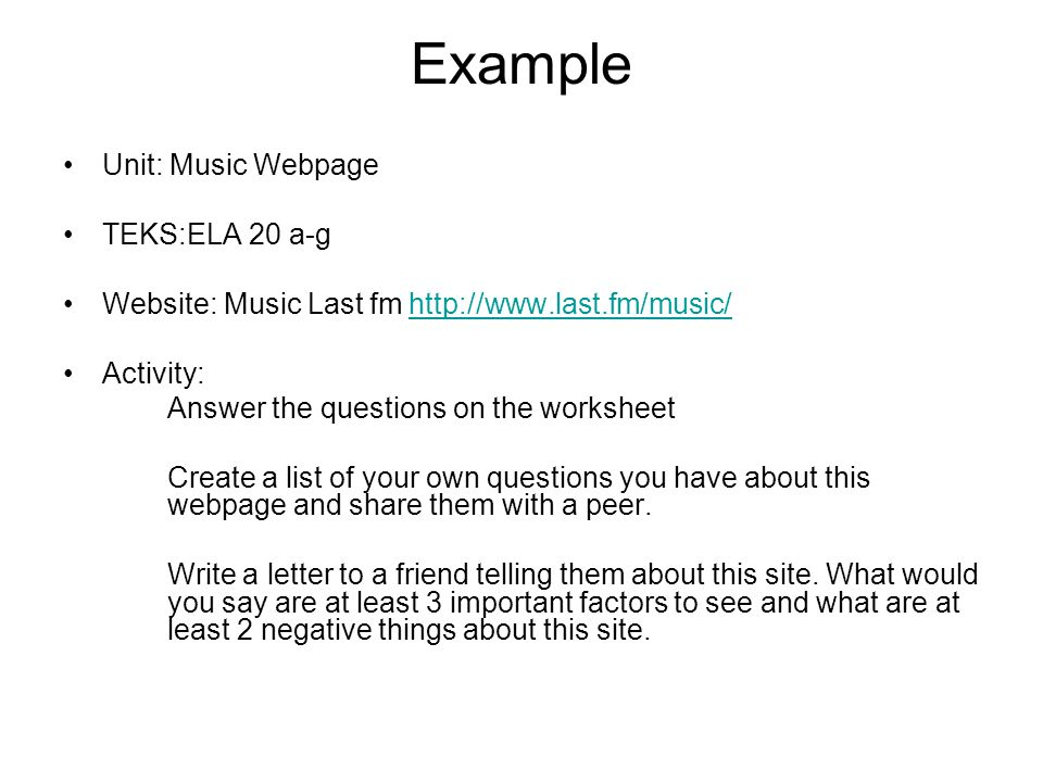 Example Unit: Music Webpage TEKS:ELA 20 a-g Website: Music Last fm http://www.last.fm/music/http://www.last.fm/music/ Activity: Answer the questions on the worksheet Create a list of your own questions you have about this webpage and share them with a peer.
