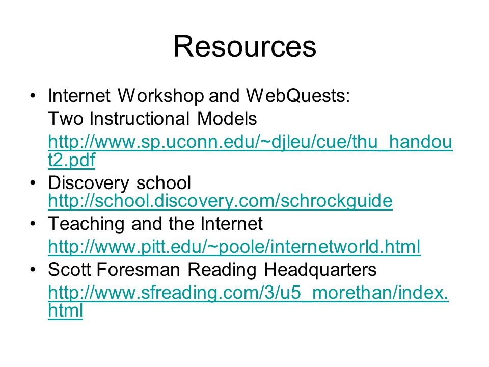 Resources Internet Workshop and WebQuests: Two Instructional Models http://www.sp.uconn.edu/~djleu/cue/thu_handou t2.pdf Discovery school http://schoo