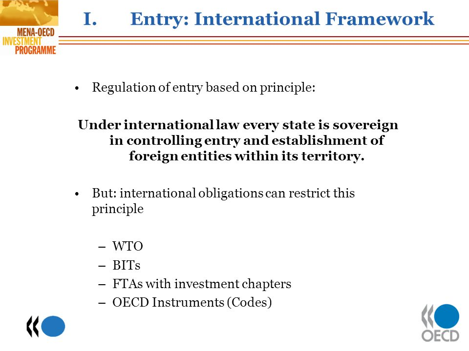 I.Entry: International Framework Regulation of entry based on principle: Under international law every state is sovereign in controlling entry and establishment of foreign entities within its territory.