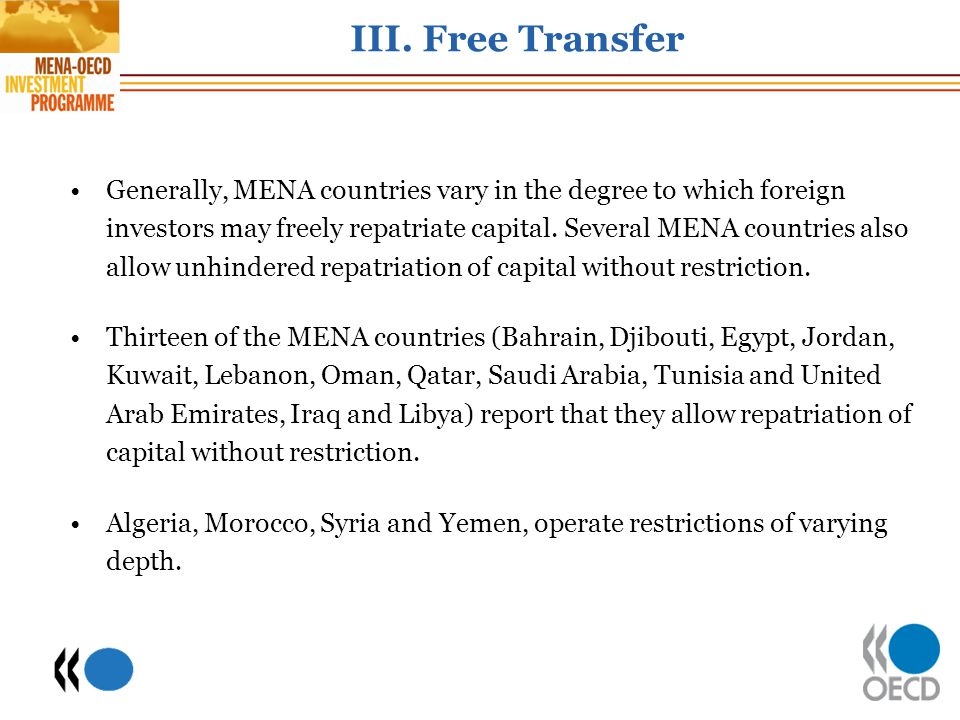 III. Free Transfer Generally, MENA countries vary in the degree to which foreign investors may freely repatriate capital. Several MENA countries also