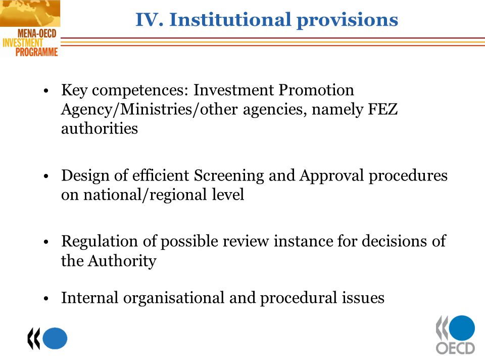 IV. Institutional provisions Key competences: Investment Promotion Agency/Ministries/other agencies, namely FEZ authorities Design of efficient Screen