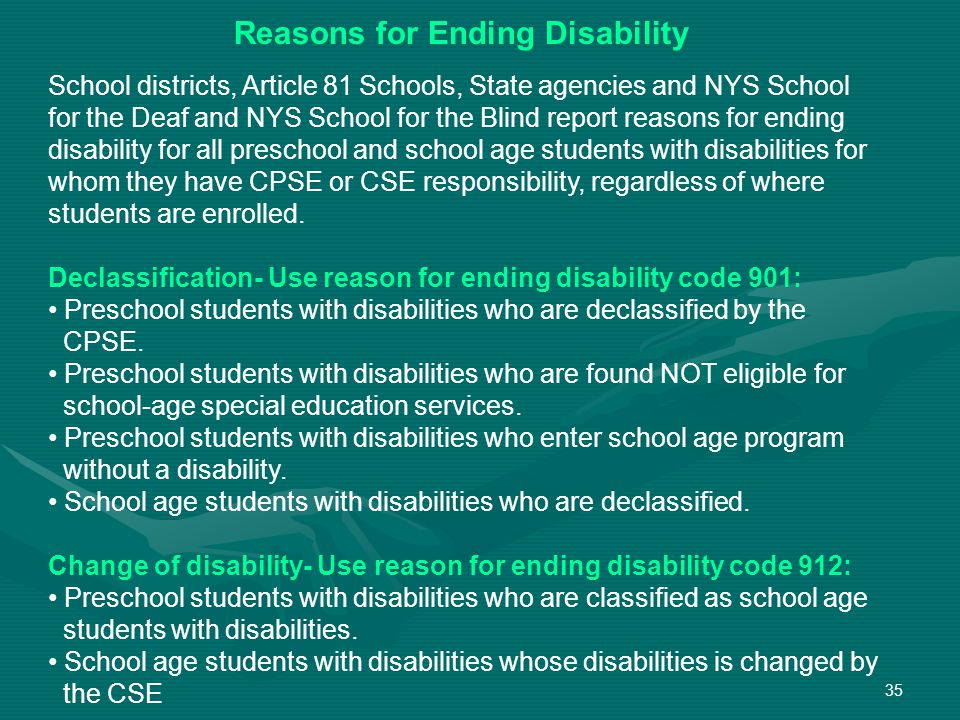 35 School districts, Article 81 Schools, State agencies and NYS School for the Deaf and NYS School for the Blind report reasons for ending disability for all preschool and school age students with disabilities for whom they have CPSE or CSE responsibility, regardless of where students are enrolled.