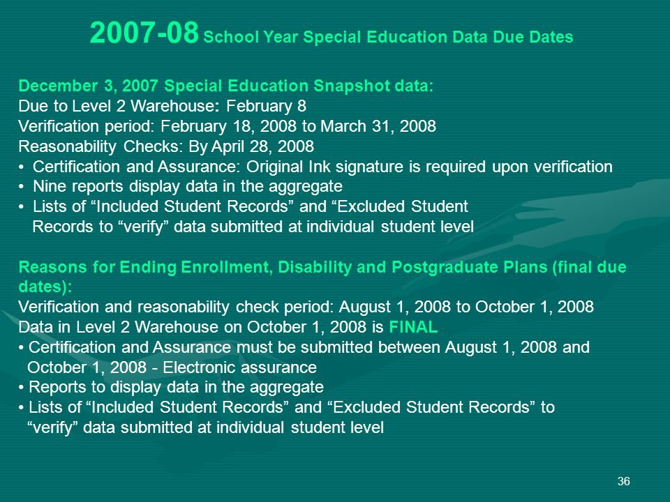 36 2007-08 School Year Special Education Data Due Dates December 3, 2007 Special Education Snapshot data: Due to Level 2 Warehouse: February 8 Verification period: February 18, 2008 to March 31, 2008 Reasonability Checks: By April 28, 2008 Certification and Assurance: Original Ink signature is required upon verification Nine reports display data in the aggregate Lists of Included Student Records and Excluded Student Records to verify data submitted at individual student level Reasons for Ending Enrollment, Disability and Postgraduate Plans (final due dates): Verification and reasonability check period: August 1, 2008 to October 1, 2008 Data in Level 2 Warehouse on October 1, 2008 is FINAL Certification and Assurance must be submitted between August 1, 2008 and October 1, 2008 - Electronic assurance Reports to display data in the aggregate Lists of Included Student Records and Excluded Student Records to verify data submitted at individual student level