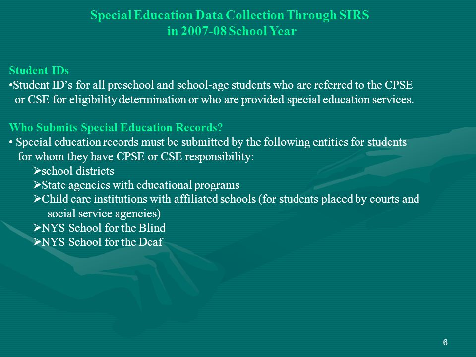 6 Special Education Data Collection Through SIRS in 2007-08 School Year Student IDs Student ID's for all preschool and school-age students who are referred to the CPSE or CSE for eligibility determination or who are provided special education services.