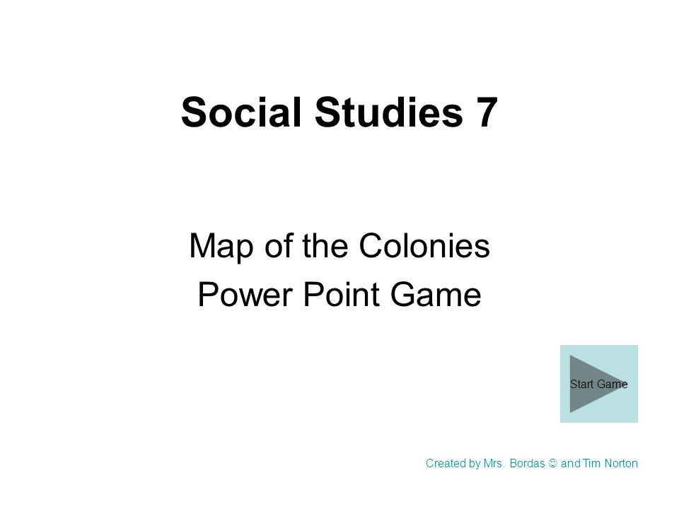 Social Studies 7 Map of the Colonies Power Point Game Created by Mrs. Bordas and Tim Norton Start Game