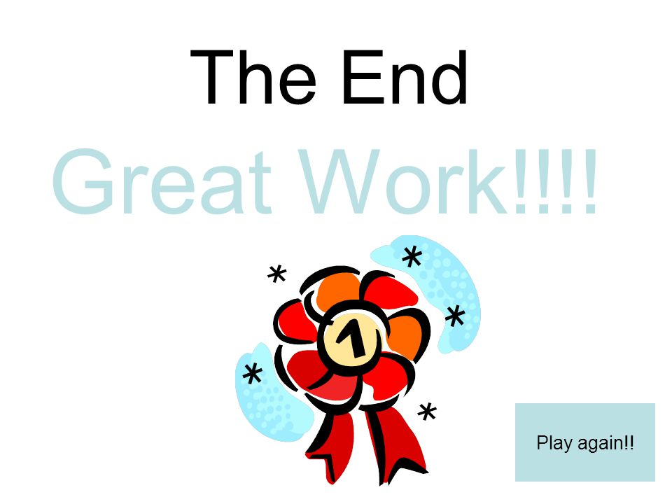 The End Great Work!!!! Play again!!