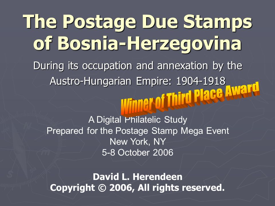 The Postage Due Stamps of Bosnia-Herzegovina During its occupation and annexation by the Austro-Hungarian Empire: 1904-1918 A Digital Philatelic Study Prepared for the Postage Stamp Mega Event New York, NY 5-8 October 2006 David L.