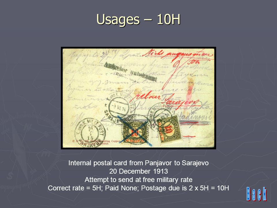 Usages – 10H Internal postal card from Panjavor to Sarajevo 20 December 1913 Attempt to send at free military rate Correct rate = 5H; Paid None; Postage due is 2 x 5H = 10H