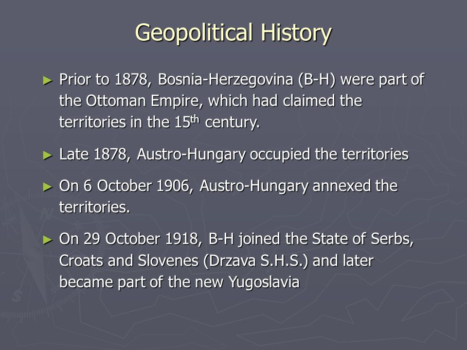 Geopolitical History ► Prior to 1878, Bosnia-Herzegovina (B-H) were part of the Ottoman Empire, which had claimed the territories in the 15 th century.