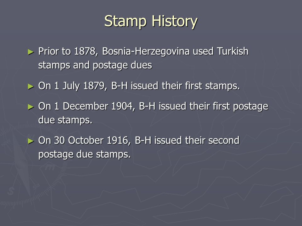 Stamp History ► Prior to 1878, Bosnia-Herzegovina used Turkish stamps and postage dues ► On 1 July 1879, B-H issued their first stamps.