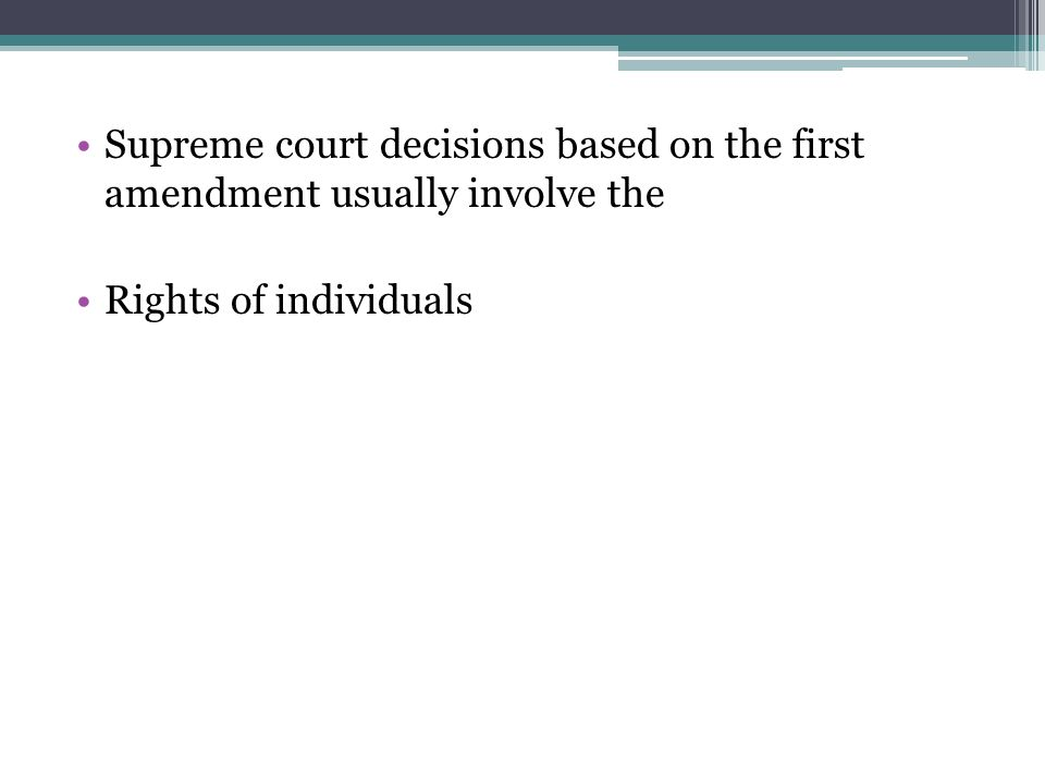 Supreme court decisions based on the first amendment usually involve the Rights of individuals