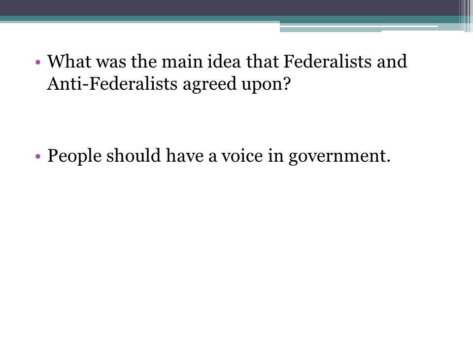 What was the main idea that Federalists and Anti-Federalists agreed upon? People should have a voice in government.