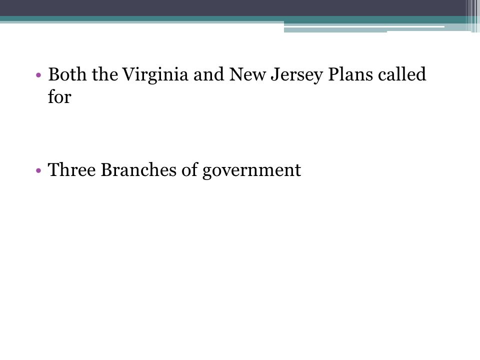 Both the Virginia and New Jersey Plans called for Three Branches of government