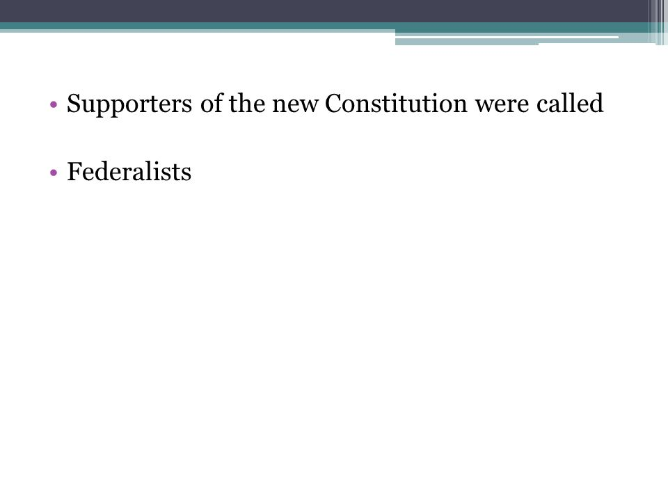 Supporters of the new Constitution were called Federalists