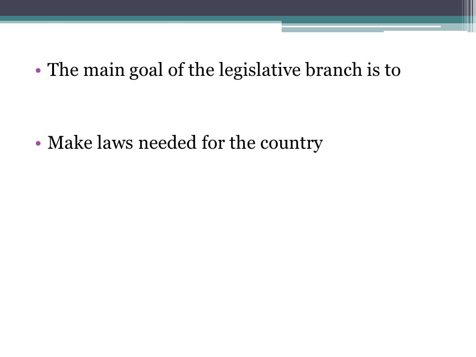 The main goal of the legislative branch is to Make laws needed for the country