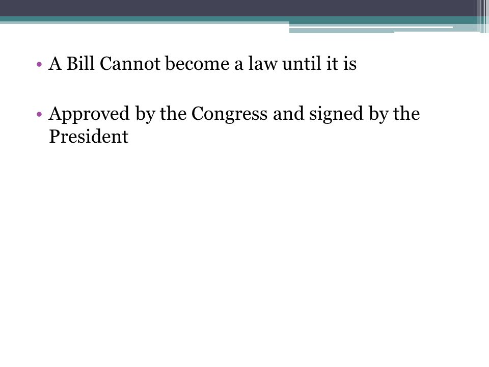 A Bill Cannot become a law until it is Approved by the Congress and signed by the President