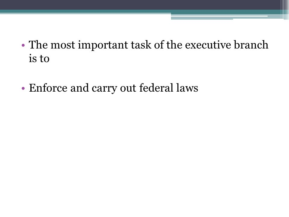 The most important task of the executive branch is to Enforce and carry out federal laws