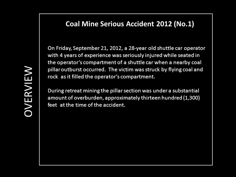 Coal Mine Serious Accident 2012 (No.1) OVERVIEW On Friday, September 21, 2012, a 28-year old shuttle car operator with 4 years of experience was seriously injured while seated in the operator's compartment of a shuttle car when a nearby coal pillar outburst occurred.