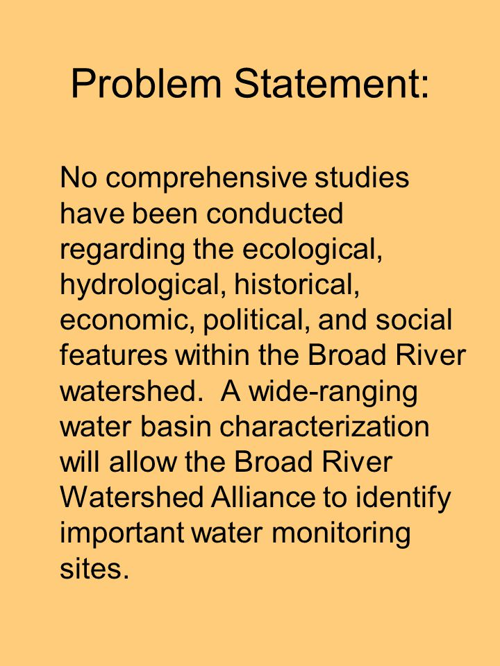 Problem Statement: No comprehensive studies have been conducted regarding the ecological, hydrological, historical, economic, political, and social features within the Broad River watershed.