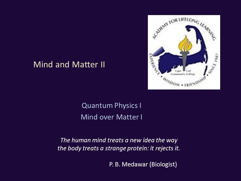 Mind and Matter II Quantum Physics I Mind over Matter I The human mind treats a new idea the way the body treats a strange protein: it rejects it.