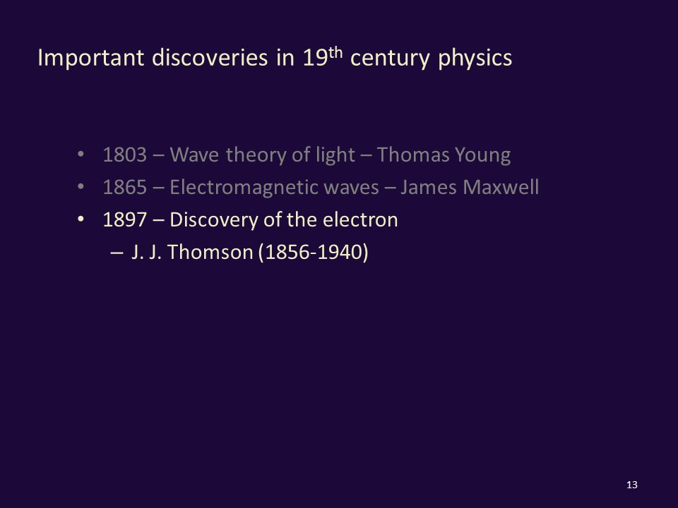 Important discoveries in 19 th century physics 1803 – Wave theory of light – Thomas Young 1865 – Electromagnetic waves – James Maxwell 1897 – Discover
